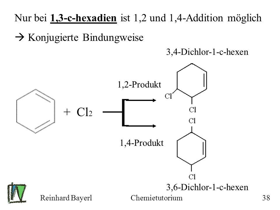 Reinhard BayerlChemietutorium38 + Cl 2 1,2-Produkt 1,4-Produkt 3,6-Dichlor-1-c-hexen 3,4-Dichlor-1-c-hexen Nur bei 1,3-c-hexadien ist 1,2 und 1,4-Addi