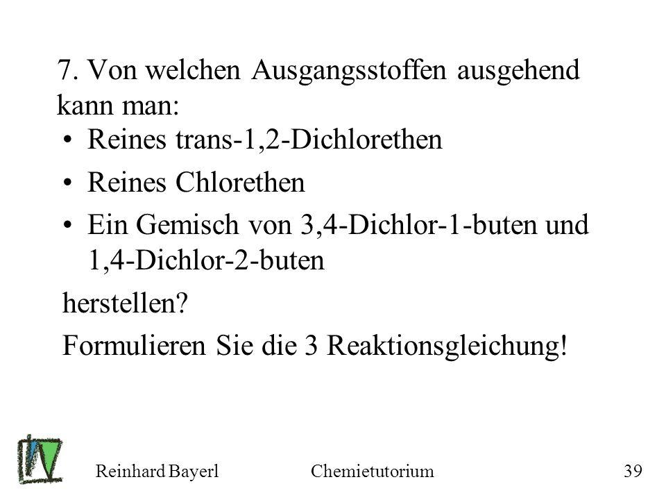 Reinhard BayerlChemietutorium39 7. Von welchen Ausgangsstoffen ausgehend kann man: Reines trans-1,2-Dichlorethen Reines Chlorethen Ein Gemisch von 3,4