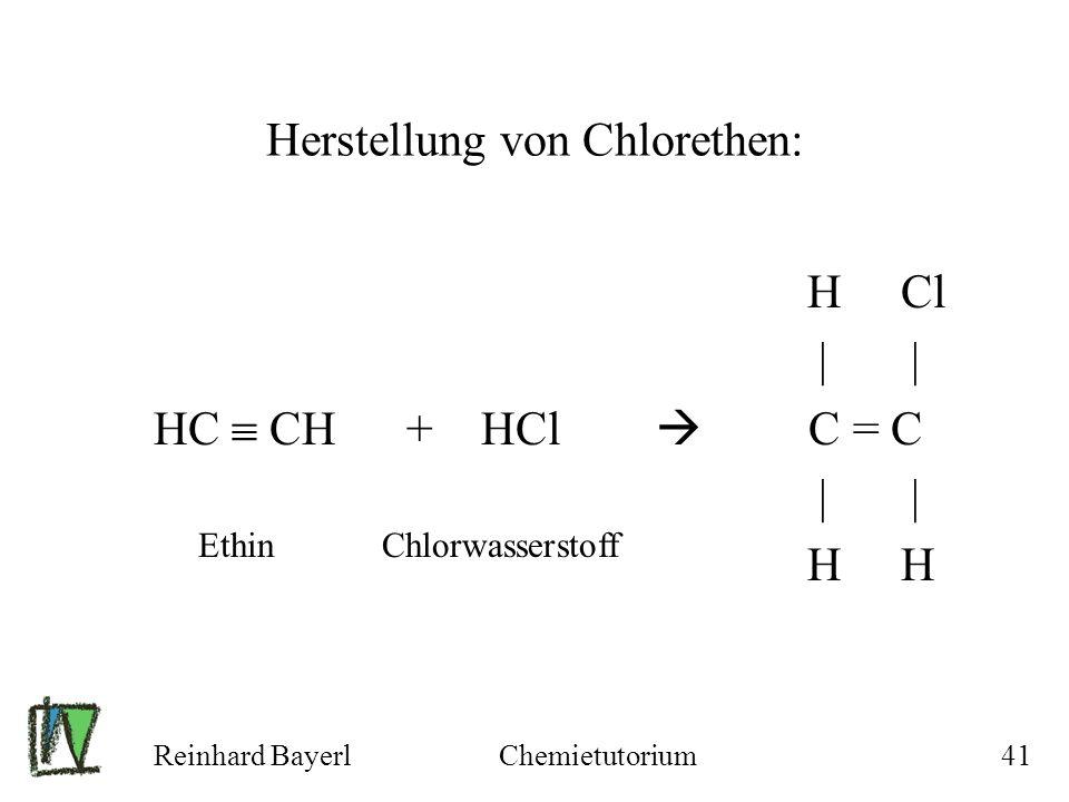 Reinhard BayerlChemietutorium41 Herstellung von Chlorethen: H Cl | | HC CH + HCl C = C | | H H Ethin Chlorwasserstoff