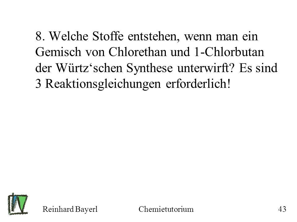 Reinhard BayerlChemietutorium43 8. Welche Stoffe entstehen, wenn man ein Gemisch von Chlorethan und 1-Chlorbutan der Würtzschen Synthese unterwirft? E