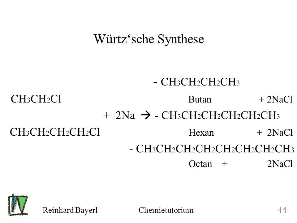Reinhard BayerlChemietutorium44 Würtzsche Synthese - CH 3 CH 2 CH 2 CH 3 CH 3 CH 2 Cl Butan + 2NaCl + 2Na - CH 3 CH 2 CH 2 CH 2 CH 2 CH 3 CH 3 CH 2 CH