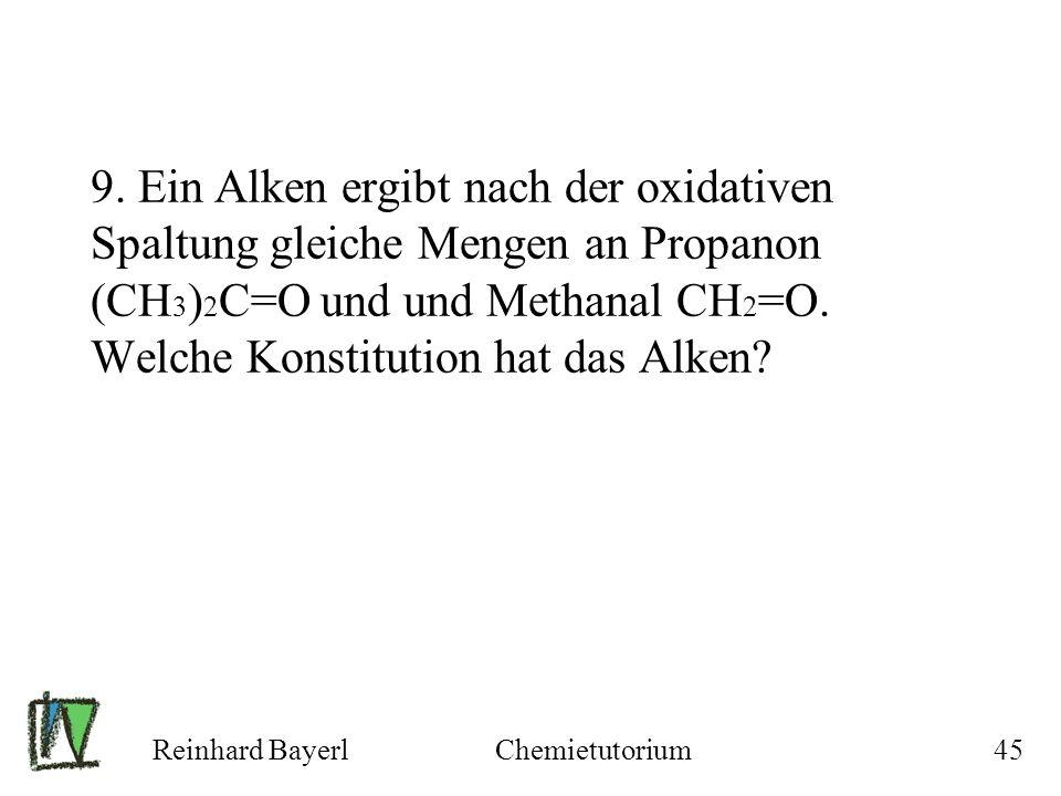 Reinhard BayerlChemietutorium45 9. Ein Alken ergibt nach der oxidativen Spaltung gleiche Mengen an Propanon (CH 3 ) 2 C=O und und Methanal CH 2 =O. We