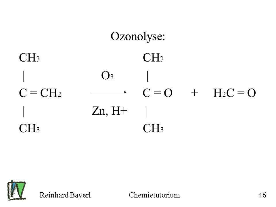 Reinhard BayerlChemietutorium46 CH 3 CH 3 | O 3 | C = CH 2 C = O + H 2 C = O | Zn, H+ | CH 3 CH 3 Ozonolyse: