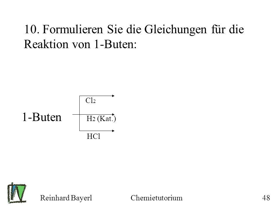 Reinhard BayerlChemietutorium48 10. Formulieren Sie die Gleichungen für die Reaktion von 1-Buten: Cl 2 1-Buten H 2 (Kat.) HCl