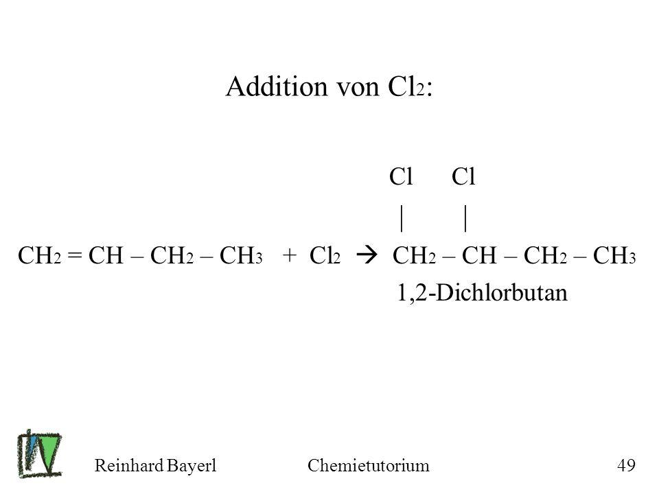 Reinhard BayerlChemietutorium49 Addition von Cl 2 : Cl Cl | | CH 2 = CH – CH 2 – CH 3 + Cl 2 CH 2 – CH – CH 2 – CH 3 1,2-Dichlorbutan