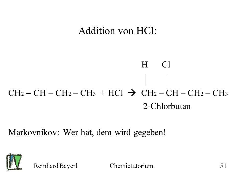Reinhard BayerlChemietutorium51 Addition von HCl: H Cl | | CH 2 = CH – CH 2 – CH 3 + HCl CH 2 – CH – CH 2 – CH 3 2-Chlorbutan Markovnikov: Wer hat, de