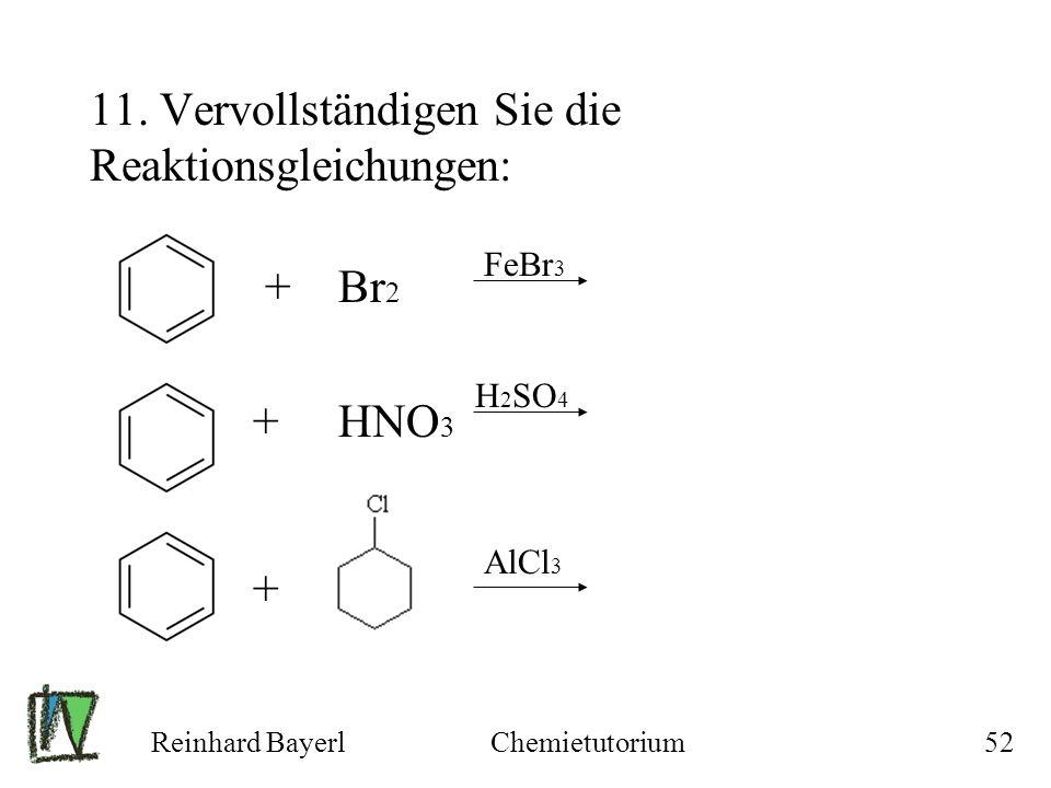 Reinhard BayerlChemietutorium52 11. Vervollständigen Sie die Reaktionsgleichungen: + Br 2 + HNO 3 + FeBr 3 H 2 SO 4 AlCl 3