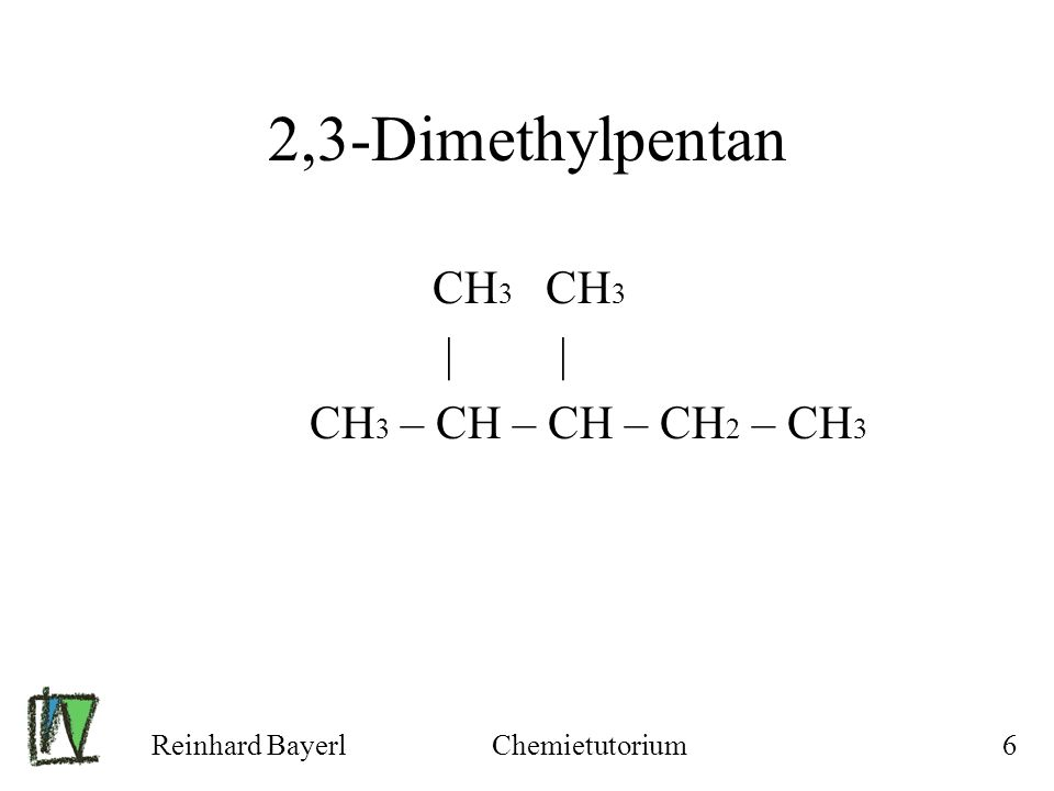 Reinhard BayerlChemietutorium6 2,3-Dimethylpentan CH 3 CH 3 | | CH 3 – CH – CH – CH 2 – CH 3