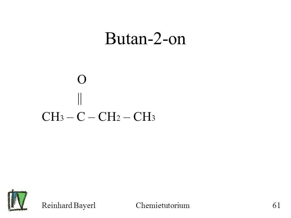 Reinhard BayerlChemietutorium61 Butan-2-on O || CH 3 – C – CH 2 – CH 3