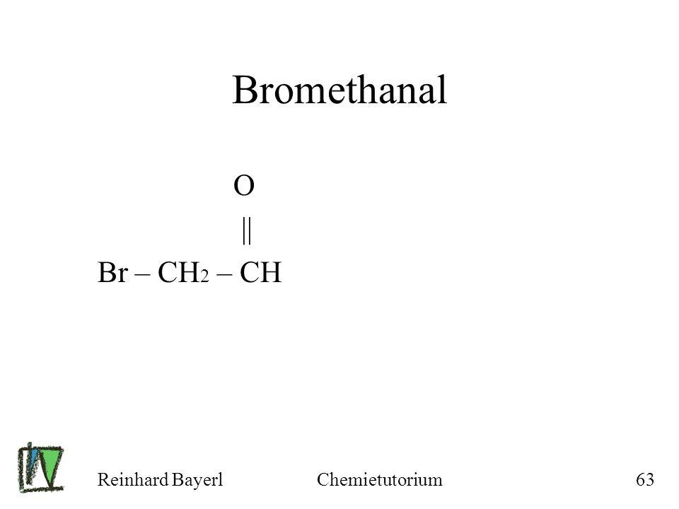 Reinhard BayerlChemietutorium63 Bromethanal O || Br – CH 2 – CH