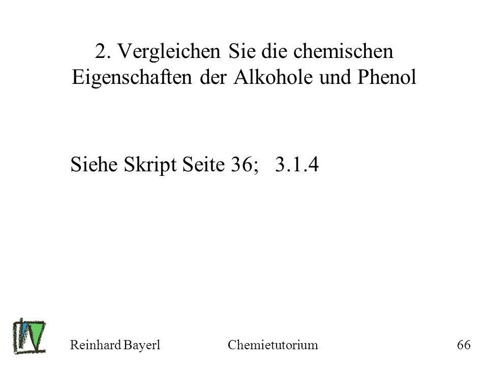 Reinhard BayerlChemietutorium66 2. Vergleichen Sie die chemischen Eigenschaften der Alkohole und Phenol Siehe Skript Seite 36; 3.1.4