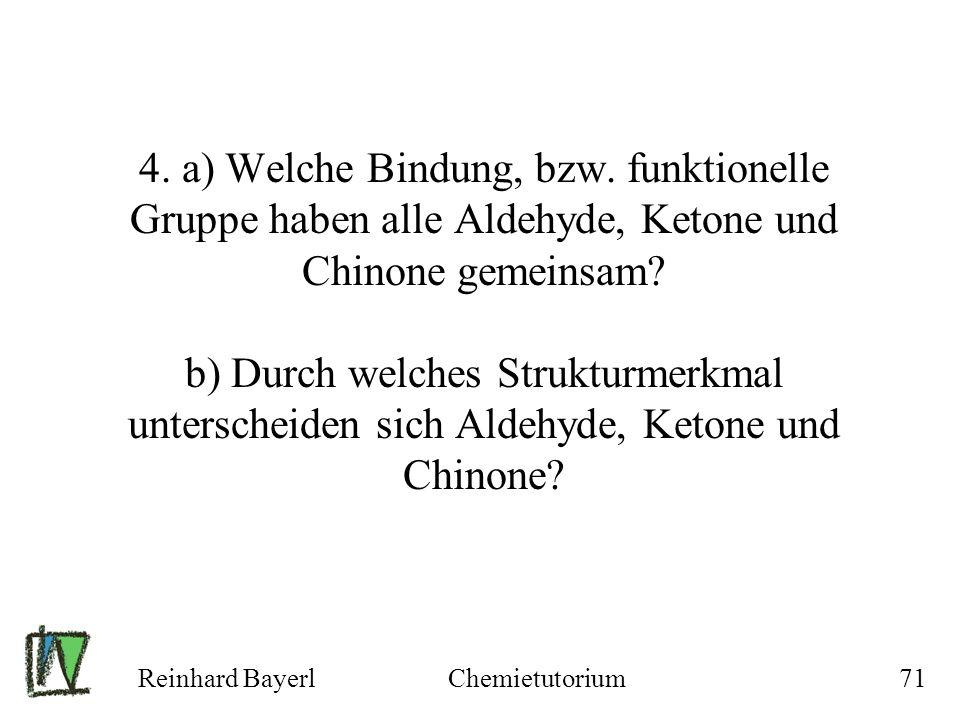 Reinhard BayerlChemietutorium71 4. a) Welche Bindung, bzw. funktionelle Gruppe haben alle Aldehyde, Ketone und Chinone gemeinsam? b) Durch welches Str