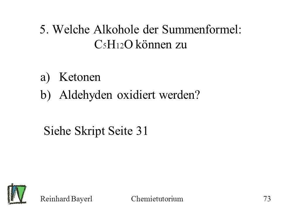 Reinhard BayerlChemietutorium73 5. Welche Alkohole der Summenformel: C 5 H 12 O können zu a)Ketonen b)Aldehyden oxidiert werden? Siehe Skript Seite 31
