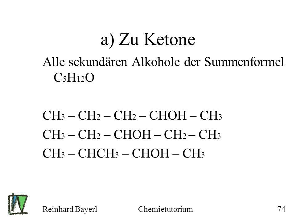 Reinhard BayerlChemietutorium74 a) Zu Ketone Alle sekundären Alkohole der Summenformel C 5 H 12 O CH 3 – CH 2 – CH 2 – CHOH – CH 3 CH 3 – CH 2 – CHOH