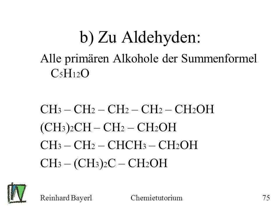 Reinhard BayerlChemietutorium75 b) Zu Aldehyden: Alle primären Alkohole der Summenformel C 5 H 12 O CH 3 – CH 2 – CH 2 – CH 2 – CH 2 OH (CH 3 ) 2 CH –