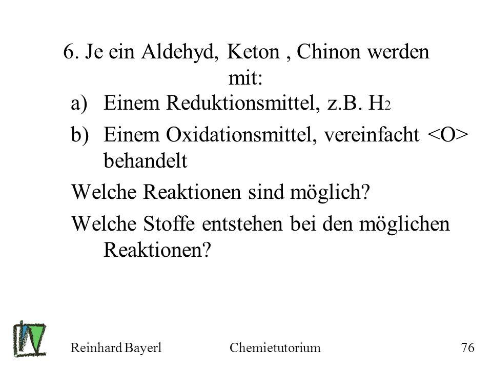 Reinhard BayerlChemietutorium76 6. Je ein Aldehyd, Keton, Chinon werden mit: a)Einem Reduktionsmittel, z.B. H 2 b)Einem Oxidationsmittel, vereinfacht
