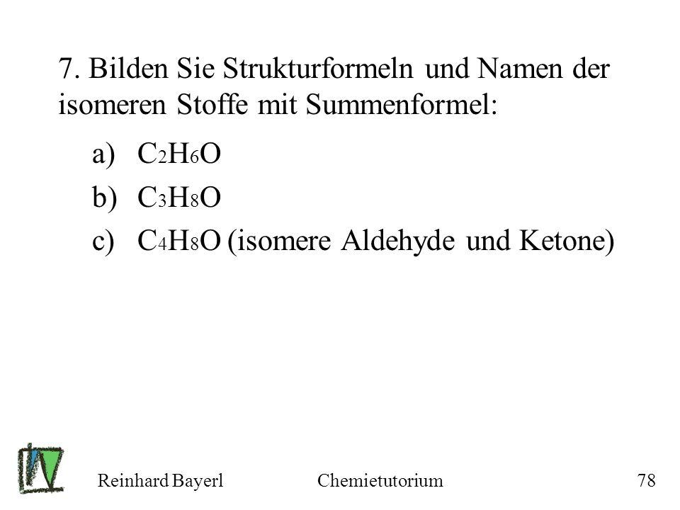 Reinhard BayerlChemietutorium78 7. Bilden Sie Strukturformeln und Namen der isomeren Stoffe mit Summenformel: a)C 2 H 6 O b)C 3 H 8 O c)C 4 H 8 O (iso