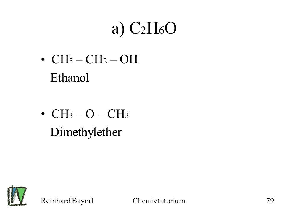 Reinhard BayerlChemietutorium79 a) C 2 H 6 O CH 3 – CH 2 – OH Ethanol CH 3 – O – CH 3 Dimethylether
