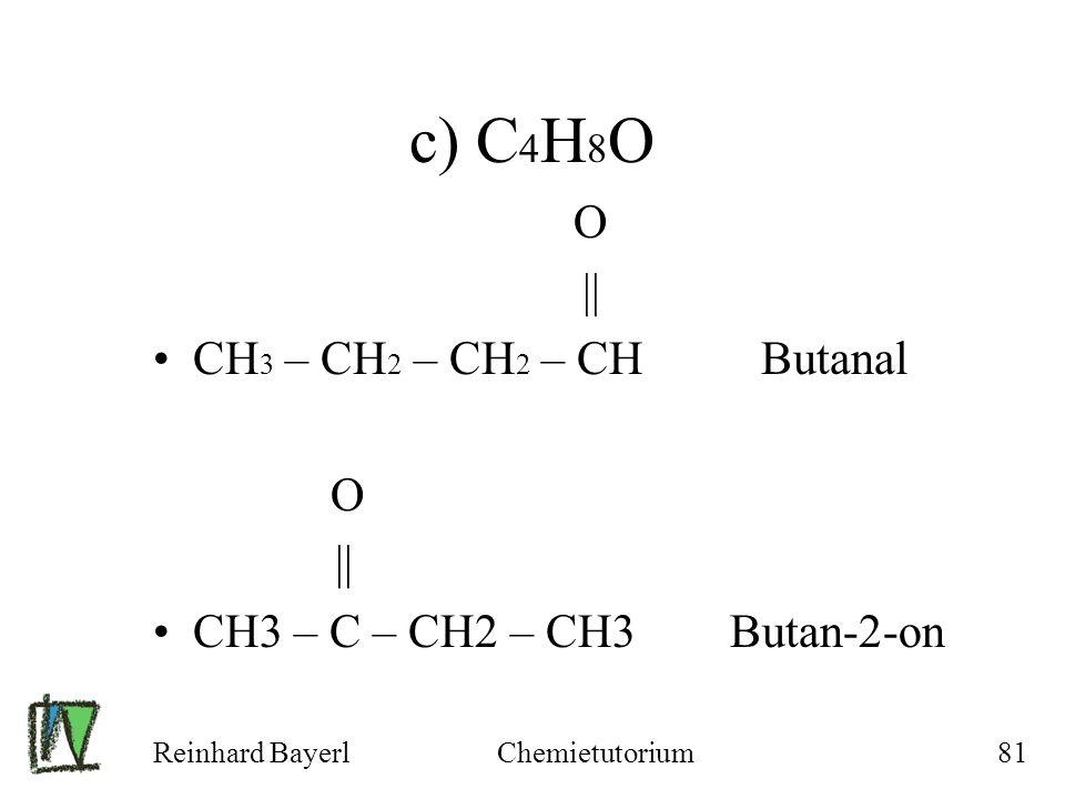 Reinhard BayerlChemietutorium81 c) C 4 H 8 O O || CH 3 – CH 2 – CH 2 – CH Butanal O || CH3 – C – CH2 – CH3 Butan-2-on