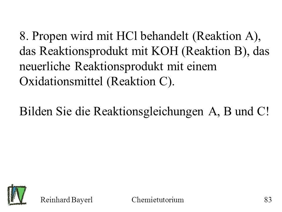 Reinhard BayerlChemietutorium83 8. Propen wird mit HCl behandelt (Reaktion A), das Reaktionsprodukt mit KOH (Reaktion B), das neuerliche Reaktionsprod