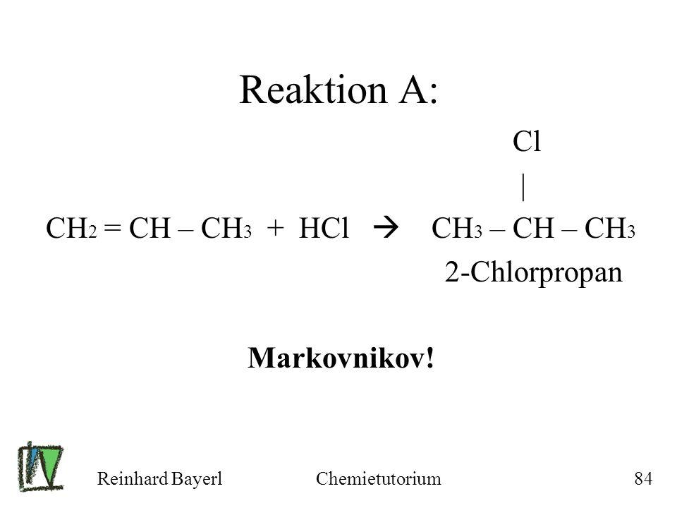 Reinhard BayerlChemietutorium84 Reaktion A: Cl | CH 2 = CH – CH 3 + HCl CH 3 – CH – CH 3 2-Chlorpropan Markovnikov!