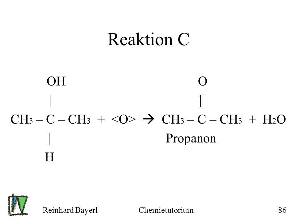 Reinhard BayerlChemietutorium86 Reaktion C OH O | || CH 3 – C – CH 3 + CH 3 – C – CH 3 + H 2 O | Propanon H