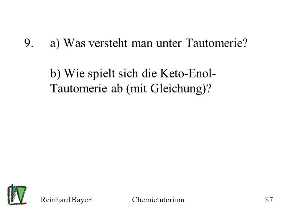 Reinhard BayerlChemietutorium87 9.a) Was versteht man unter Tautomerie? b) Wie spielt sich die Keto-Enol- Tautomerie ab (mit Gleichung)?
