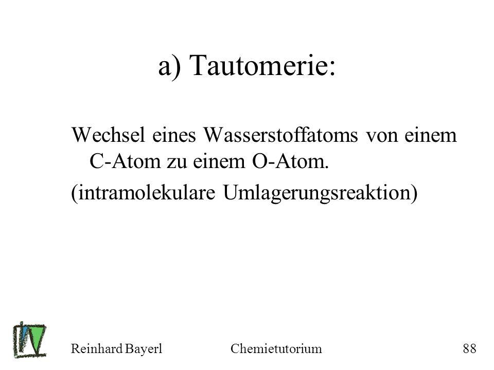 Reinhard BayerlChemietutorium88 a) Tautomerie: Wechsel eines Wasserstoffatoms von einem C-Atom zu einem O-Atom. (intramolekulare Umlagerungsreaktion)