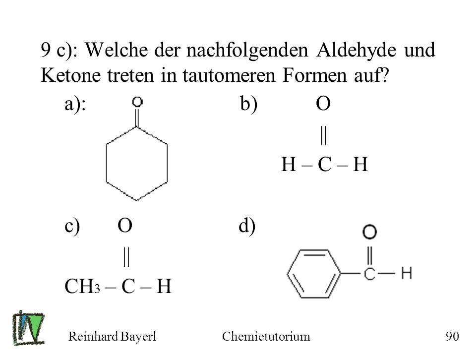 Reinhard BayerlChemietutorium90 9 c): Welche der nachfolgenden Aldehyde und Ketone treten in tautomeren Formen auf? a): b) O || H – C – H c) O d) || C