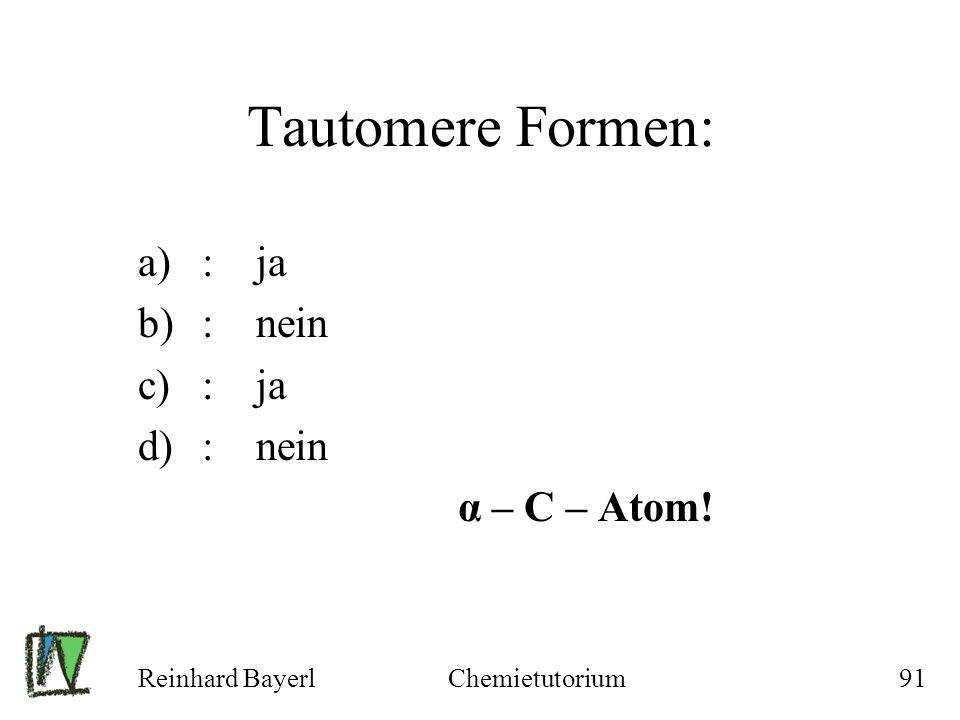 Reinhard BayerlChemietutorium91 Tautomere Formen: a): ja b): nein c): ja d): nein α – C – Atom!