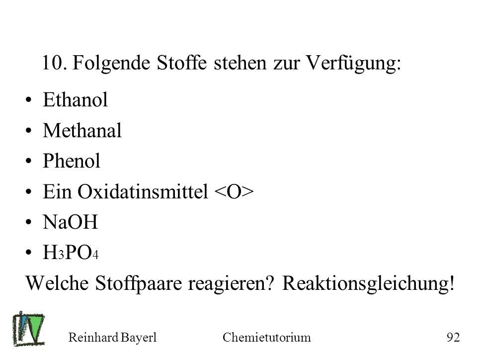 Reinhard BayerlChemietutorium92 10. Folgende Stoffe stehen zur Verfügung: Ethanol Methanal Phenol Ein Oxidatinsmittel NaOH H 3 PO 4 Welche Stoffpaare