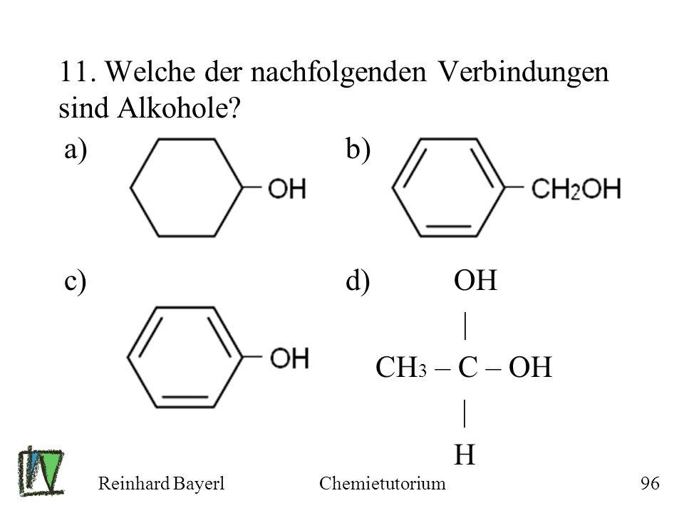 Reinhard BayerlChemietutorium96 11. Welche der nachfolgenden Verbindungen sind Alkohole? a) b) c) d) OH | CH 3 – C – OH | H