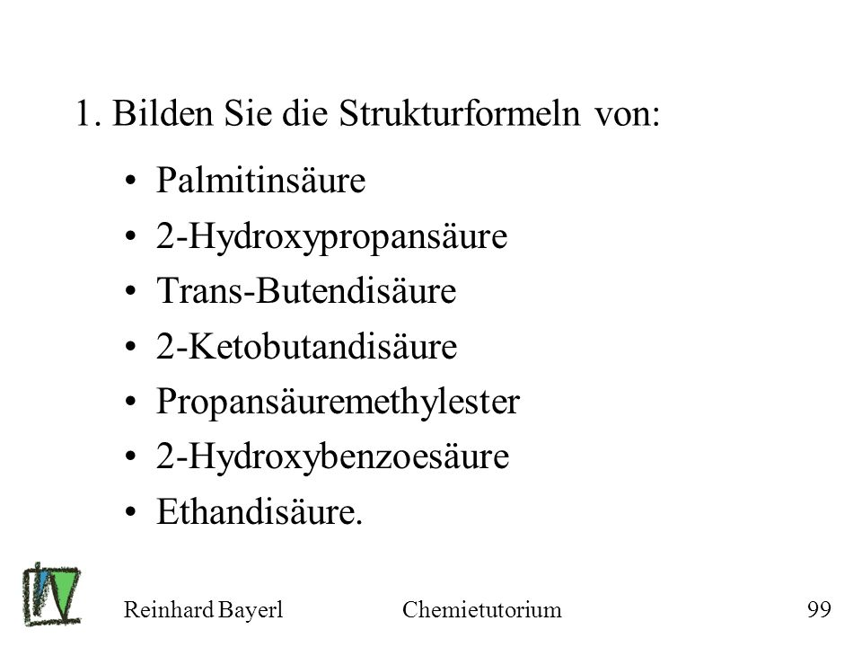 Reinhard BayerlChemietutorium99 1. Bilden Sie die Strukturformeln von: Palmitinsäure 2-Hydroxypropansäure Trans-Butendisäure 2-Ketobutandisäure Propan
