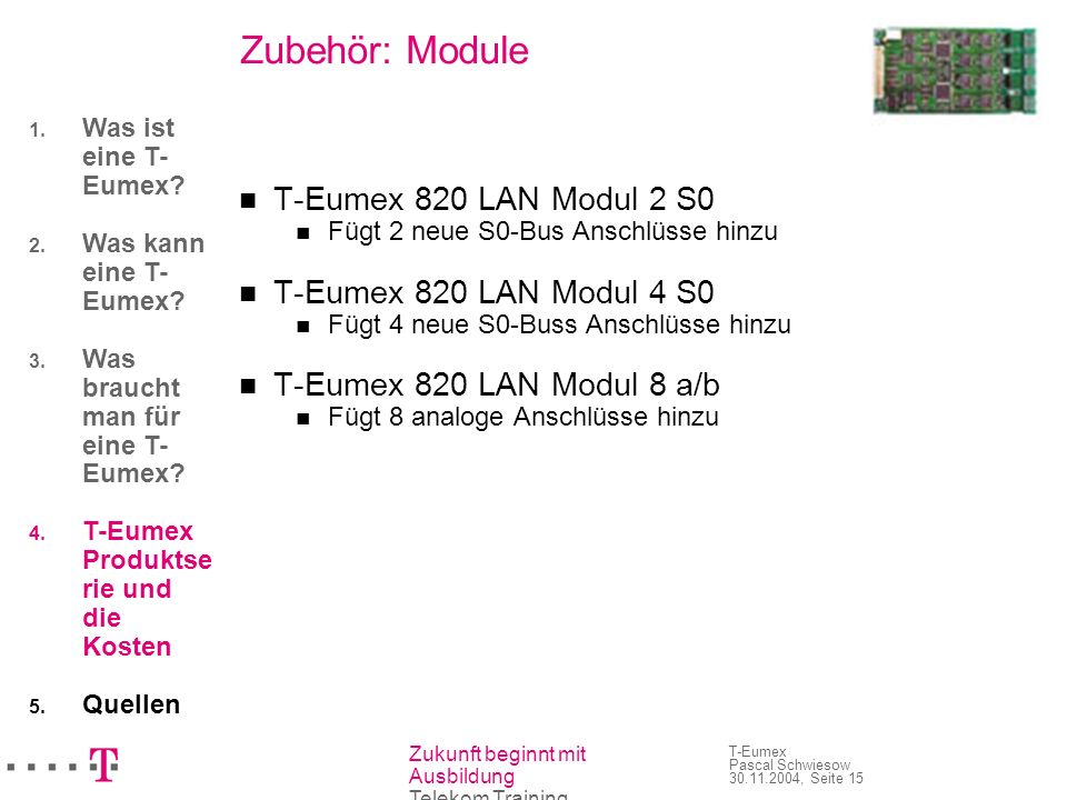 Zukunft beginnt mit Ausbildung Telekom Training T-Eumex Pascal Schwiesow 30.11.2004, Seite 15 Zubehör: Module T-Eumex 820 LAN Modul 2 S0 Fügt 2 neue S