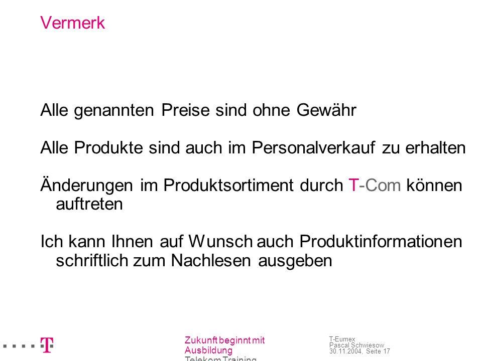 Zukunft beginnt mit Ausbildung Telekom Training T-Eumex Pascal Schwiesow 30.11.2004, Seite 17 Vermerk Alle genannten Preise sind ohne Gewähr Alle Prod