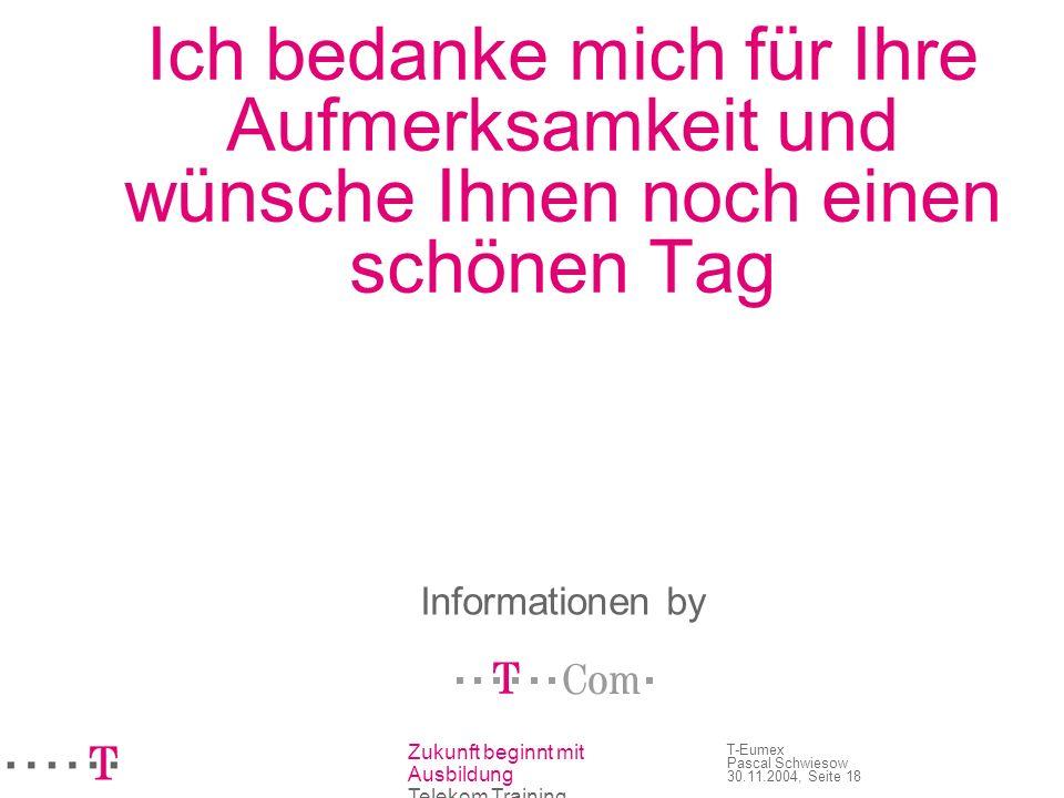Zukunft beginnt mit Ausbildung Telekom Training T-Eumex Pascal Schwiesow 30.11.2004, Seite 18 Ich bedanke mich für Ihre Aufmerksamkeit und wünsche Ihn
