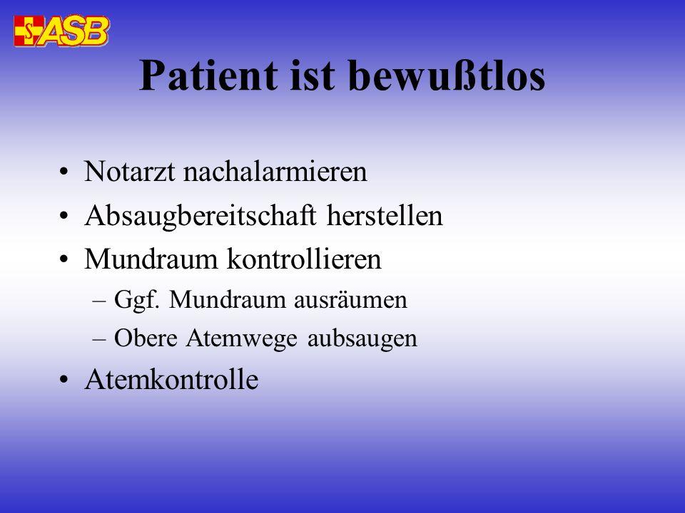 Patient ist bewußtlos Notarzt nachalarmieren Absaugbereitschaft herstellen Mundraum kontrollieren –Ggf. Mundraum ausräumen –Obere Atemwege aubsaugen A