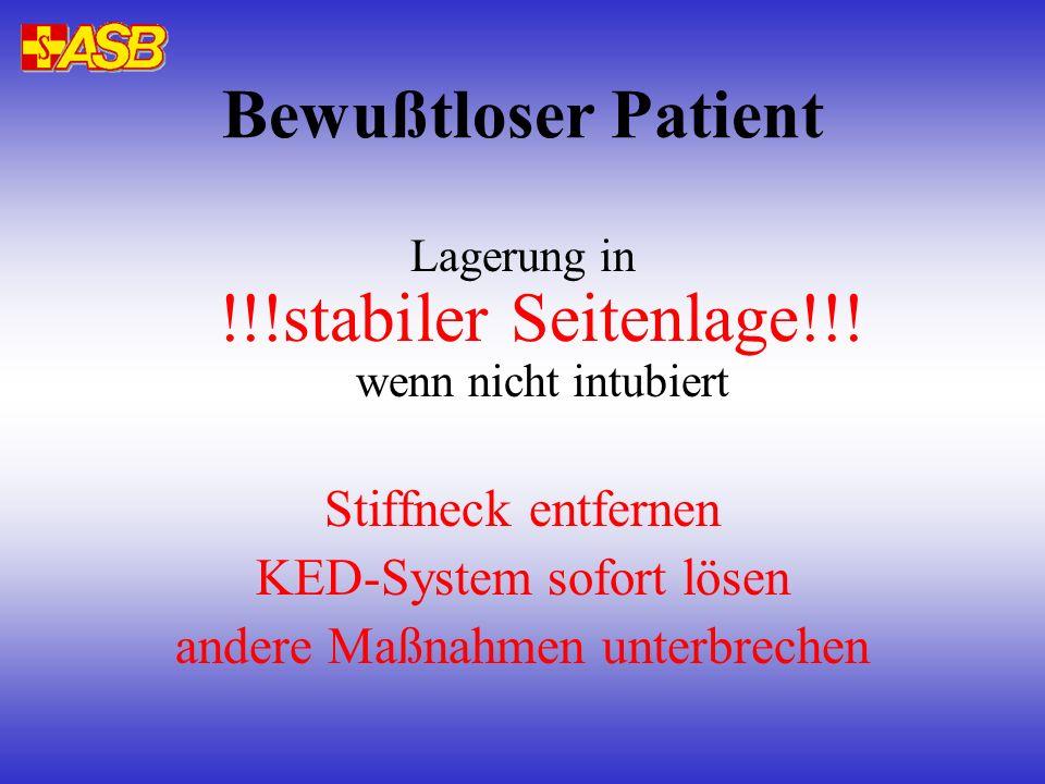 Bewußtloser Patient Lagerung in !!!stabiler Seitenlage!!! wenn nicht intubiert Stiffneck entfernen KED-System sofort lösen andere Maßnahmen unterbrech