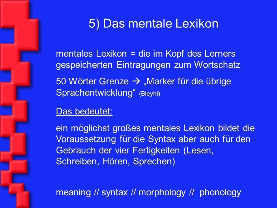 5) Das mentale Lexikon mentales Lexikon = die im Kopf des Lerners gespeicherten Eintragungen zum Wortschatz 50 Wörter Grenze Marker für die übrige Spr