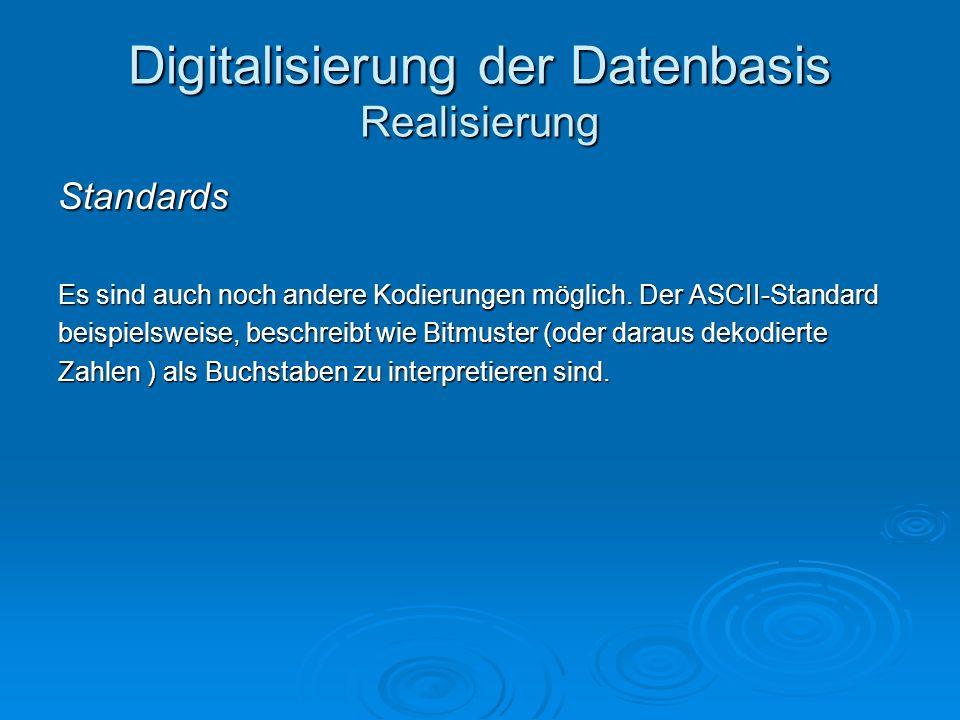 Digitalisierung der Datenbasis Realisierung Standards Es sind auch noch andere Kodierungen möglich. Der ASCII-Standard beispielsweise, beschreibt wie