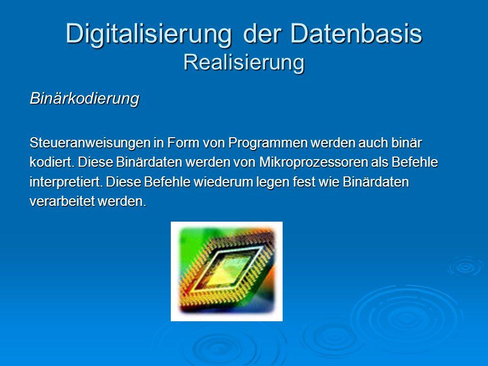 Digitalisierung der Datenbasis Realisierung Binärkodierung Steueranweisungen in Form von Programmen werden auch binär kodiert. Diese Binärdaten werden