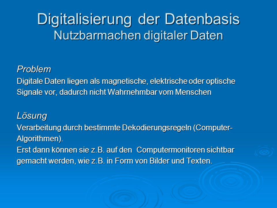 Problem Digitale Daten liegen als magnetische, elektrische oder optische Signale vor, dadurch nicht Wahrnehmbar vom Menschen Lösung Verarbeitung durch