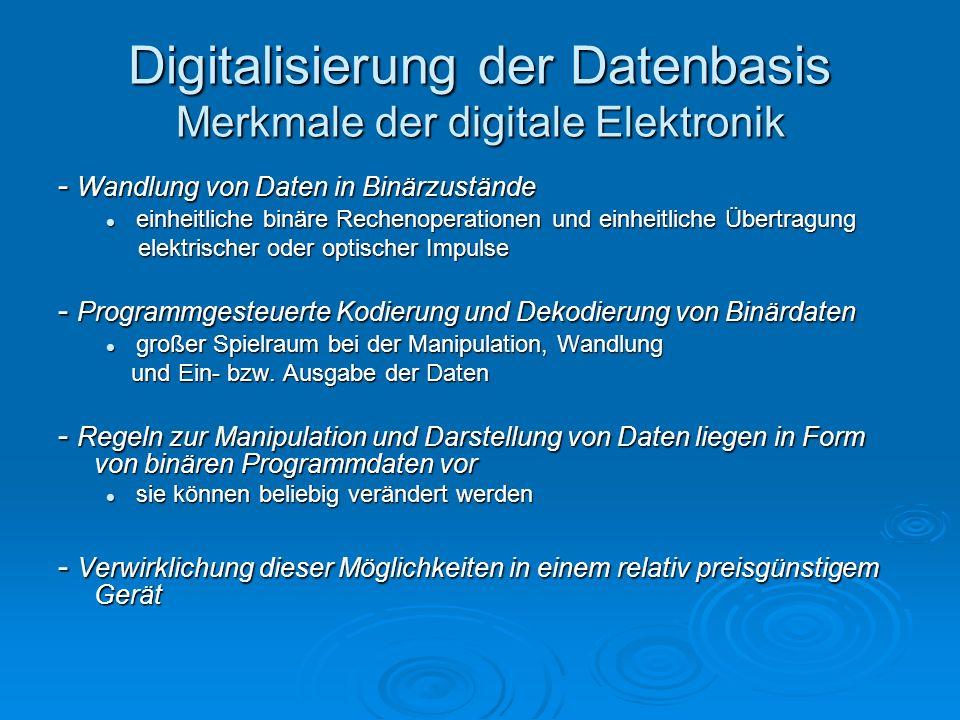 Digitalisierung der Datenbasis Merkmale der digitale Elektronik - Wandlung von Daten in Binärzustände einheitliche binäre Rechenoperationen und einhei