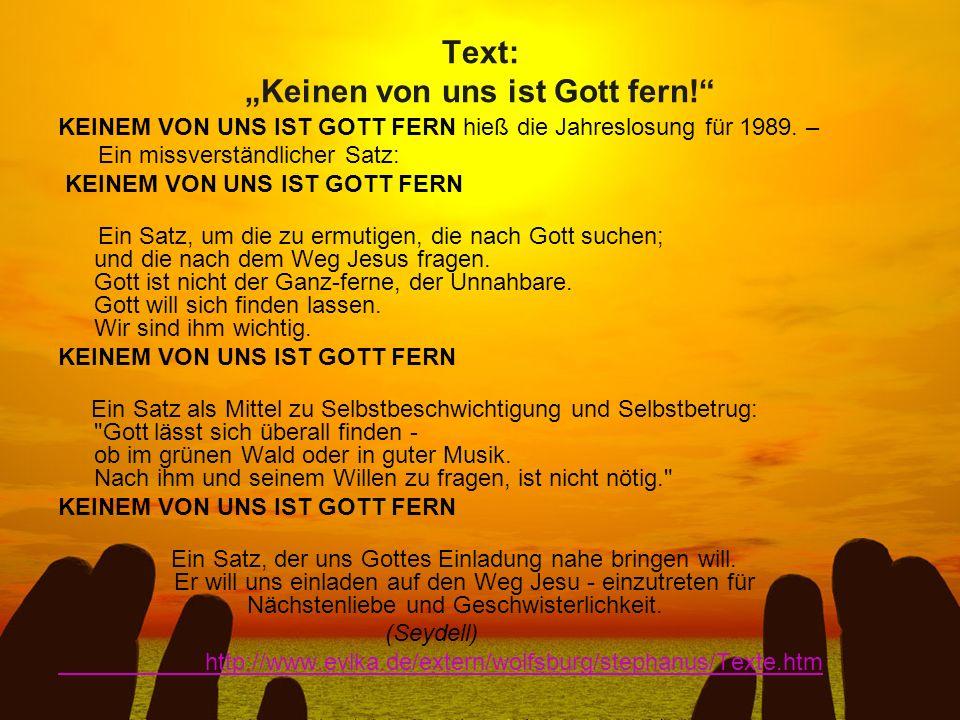 Text: Keinen von uns ist Gott fern! KEINEM VON UNS IST GOTT FERN hieß die Jahreslosung für 1989. – Ein missverständlicher Satz: KEINEM VON UNS IST GOT