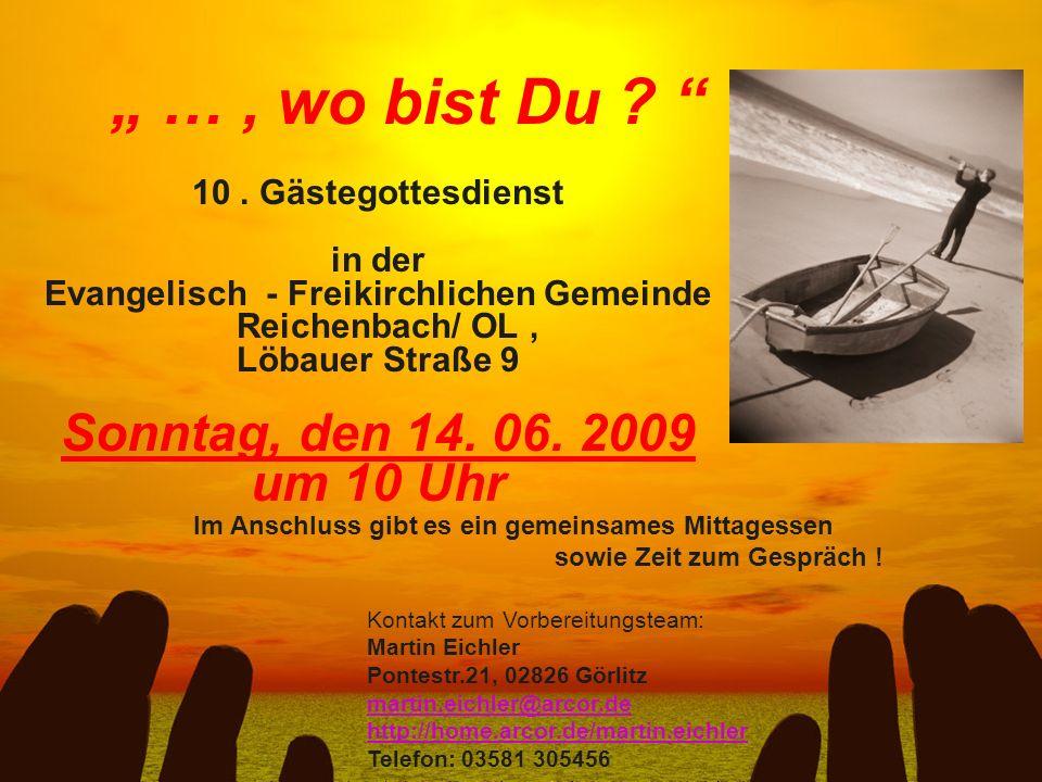 …, wo bist Du ? 10. Gästegottesdienst in der Evangelisch - Freikirchlichen Gemeinde Reichenbach/ OL, Löbauer Straße 9 Sonntag, den 14. 06. 2009 um 10