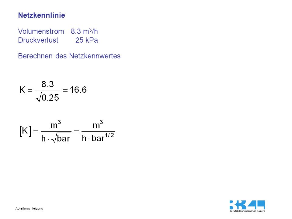 Abteilung Heizung Netzkennlinie Volumenstrom 8.3 m 3 /h Druckverlust 25 kPa Berechnen des Netzkennwertes