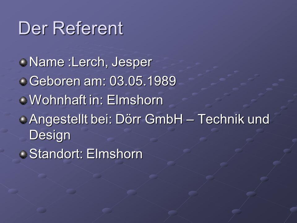 Der Referent Name :Lerch, Jesper Geboren am: 03.05.1989 Wohnhaft in: Elmshorn Angestellt bei: Dörr GmbH – Technik und Design Standort: Elmshorn