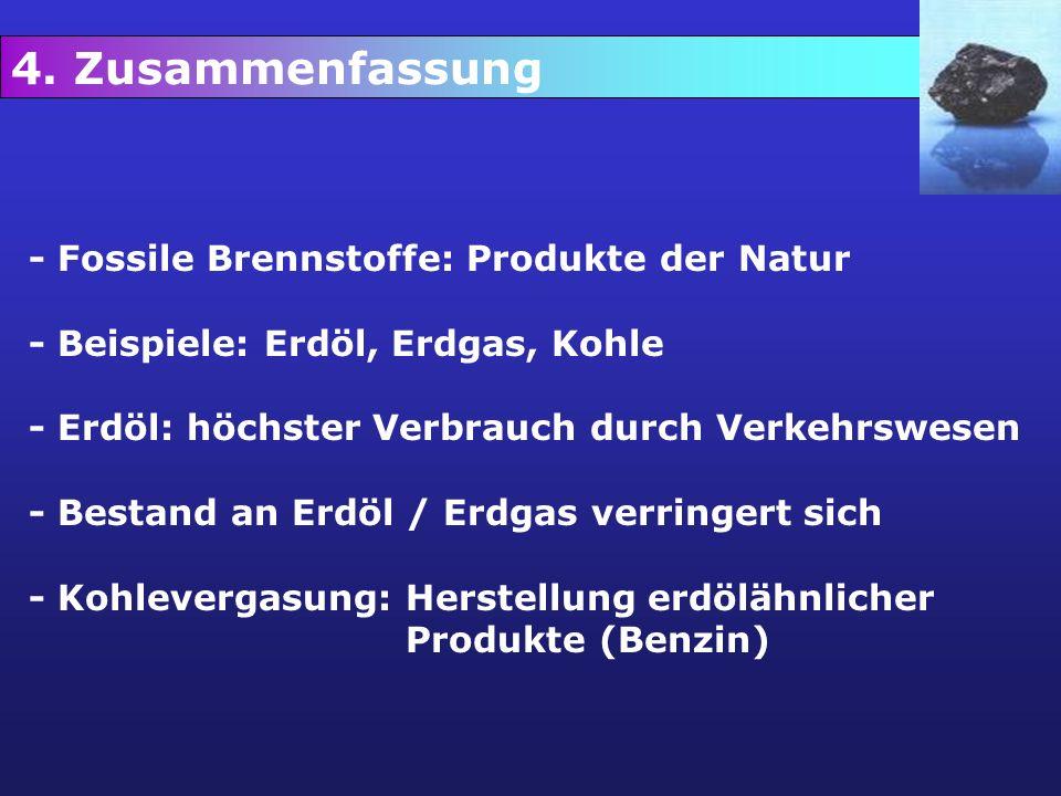 9. Zusammenfassung 4. Zusammenfassung - Fossile Brennstoffe: Produkte der Natur - Beispiele: Erdöl, Erdgas, Kohle - Erdöl: höchster Verbrauch durch Ve