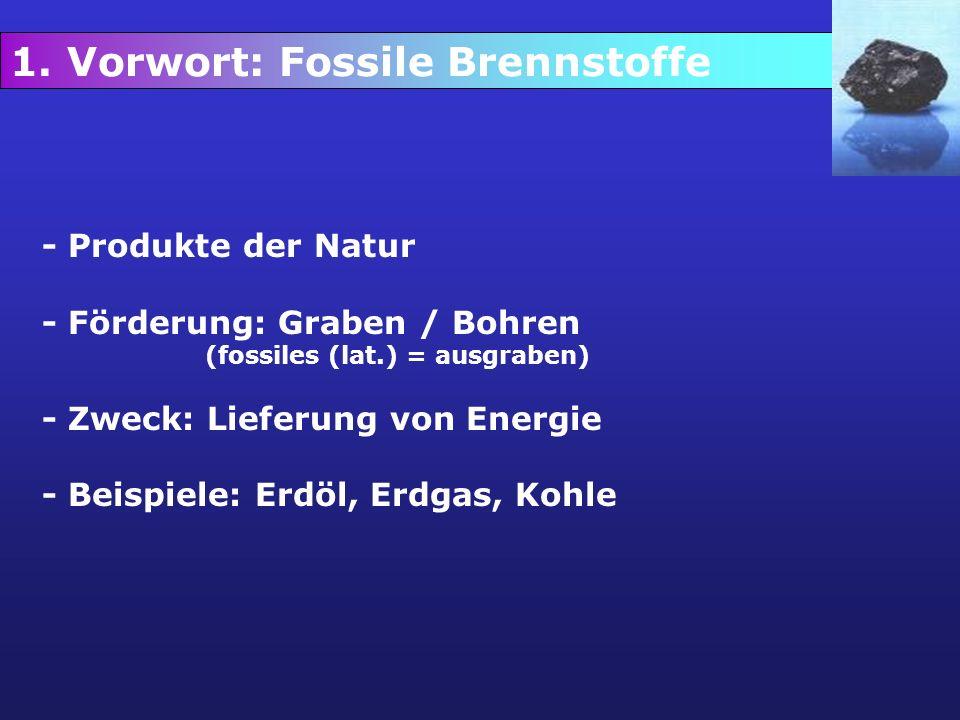 1. Vorwort: Fossile Brennstoffe - Produkte der Natur - Förderung: Graben / Bohren (fossiles (lat.) = ausgraben) - Zweck: Lieferung von Energie - Beisp