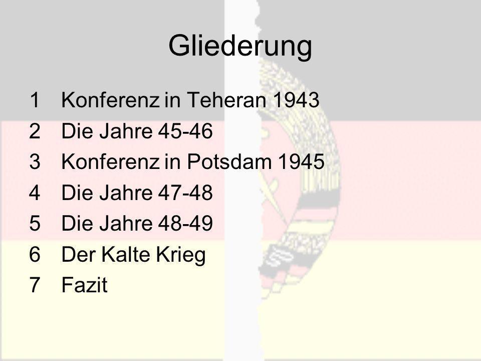 Gliederung 1Konferenz in Teheran 1943 2Die Jahre 45-46 3Konferenz in Potsdam 1945 4Die Jahre 47-48 5Die Jahre 48-49 6Der Kalte Krieg 7Fazit